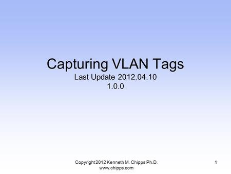Copyright 2012 Kenneth M. Chipps Ph.D. www.chipps.com Capturing VLAN Tags Last Update 2012.04.10 1.0.0 1.