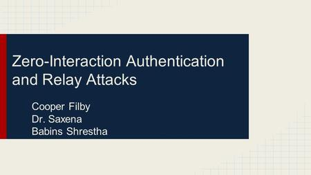 Zero-Interaction Authentication and Relay Attacks Cooper Filby Dr. Saxena Babins Shrestha.