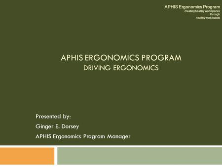 APHIS ERGONOMICS PROGRAM DRIVING ERGONOMICS Presented by: Ginger E. Dorsey APHIS Ergonomics Program Manager APHIS Ergonomics Program creating healthy workspaces.