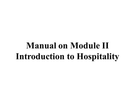 Manual on Module II Introduction to Hospitality. 1 Hospitality Industry 1.1 Introduction to Hospitality Industry 1.1.1 The Nature of the Hospitality Industry.