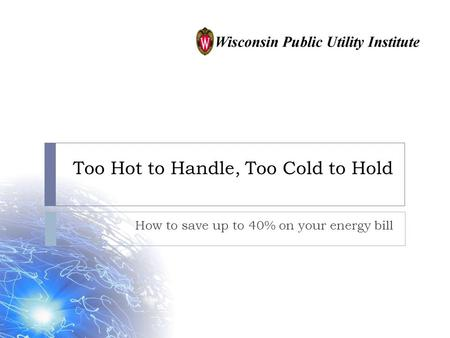 Too Hot to Handle, Too Cold to Hold How to save up to 40% on your energy bill.