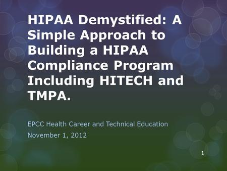 HIPAA Demystified: A Simple Approach to Building a HIPAA Compliance Program Including HITECH and TMPA. EPCC Health Career and Technical Education November.