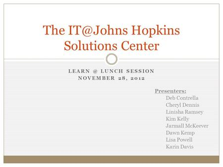LUNCH SESSION NOVEMBER 28, 2012 The Hopkins Solutions Center Presenters: Deb Contrella Cheryl Dennis Linisha Ramsey Kim Kelly Jarmall.