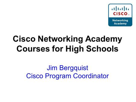 Cisco Networking Academy Courses for High Schools Jim Bergquist Cisco Program Coordinator.