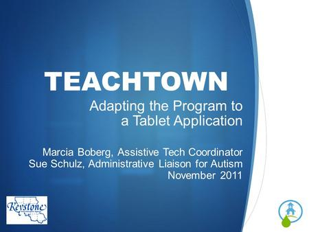 TEACHTOWN Adapting the Program to a Tablet Application Marcia Boberg, Assistive Tech Coordinator Sue Schulz, Administrative Liaison for Autism November.
