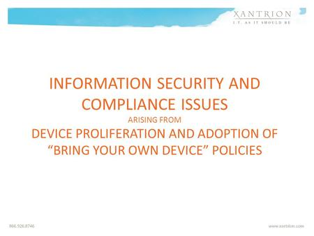 INFORMATION SECURITY AND COMPLIANCE ISSUES ARISING FROM DEVICE PROLIFERATION AND ADOPTION OF BRING YOUR OWN DEVICE POLICIES.