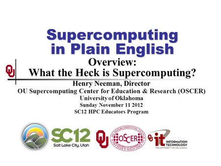Supercomputing in Plain English Supercomputing in Plain English Overview: What the Heck is Supercomputing? Henry Neeman, Director OU Supercomputing Center.