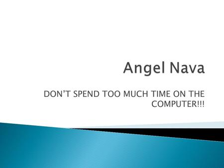 DONT SPEND TOO MUCH TIME ON THE COMPUTER!!!. Hi my name is Angel Nava and Im in seventh grade. Im thirteen years old. I was born in Morelos, México on.