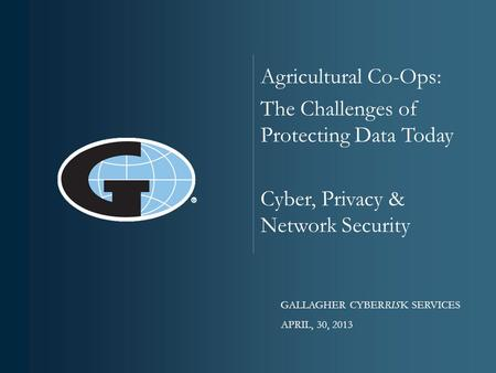 © 2012 ARTHUR J. GALLAGHER & CO. Agricultural Co-Ops: The Challenges of Protecting Data Today Cyber, Privacy & Network Security GALLAGHER CYBERRISK SERVICES.