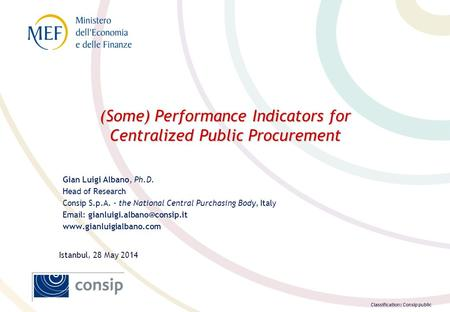 Classification: Consip public (Some) Performance Indicators for Centralized Public Procurement Gian Luigi Albano, Ph.D. Head of Research Consip S.p.A.