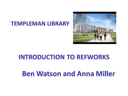 INTRODUCTION TO REFWORKS Ben Watson and Anna Miller TEMPLEMAN LIBRARY.
