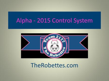 Alpha - 2015 Control System TheRobettes.com. Alpha Test Porject The Robettes spent the fall season setting up and trying out the new components and features.