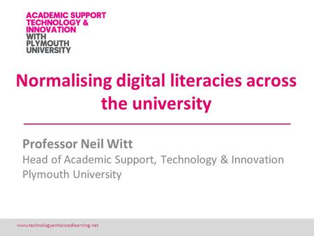 1 www.technologyenhancedlearning.net Normalising digital literacies across the university Professor Neil Witt Head of Academic Support, Technology & Innovation.