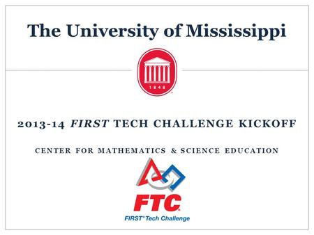 The University of Mississippi 2013-14 FIRST TECH CHALLENGE KICKOFF CENTER FOR MATHEMATICS & SCIENCE EDUCATION.