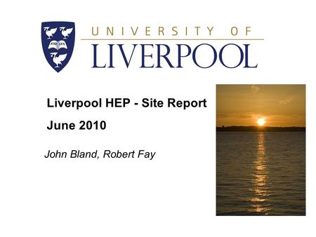 Liverpool HEP - Site Report June 2010 John Bland, Robert Fay.
