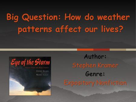 Author: Stephen Kramer Genre: Expository Nonfiction Big Question: How do weather patterns affect our lives?