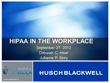 © Husch Blackwell LLP HIPAA IN THE WORKPLACE September 27, 2013 Deborah C. Hiser Julianne P. Story.