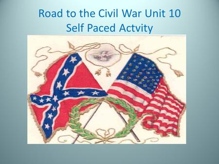 Road to the Civil War Unit 10 Self Paced Actvity.