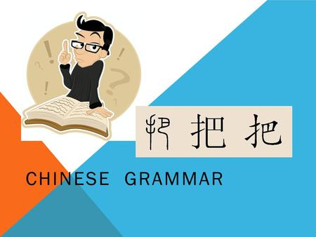 CHINESE GRAMMAR. 1. It is simply a means by which the direct object is displaced to a position before the verb. 2. It states how a person is handled,