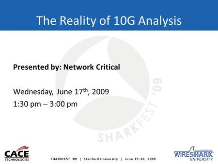 SHARKFEST '09 | Stanford University | June 15–18, 2009 The Reality of 10G Analysis Presented by: Network Critical Wednesday, June 17 th, 2009 1:30 pm –