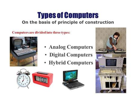 Types of Computers On the basis of principle of construction Computers are divided into three types: Analog Computers Digital Computers Hybrid Computers.