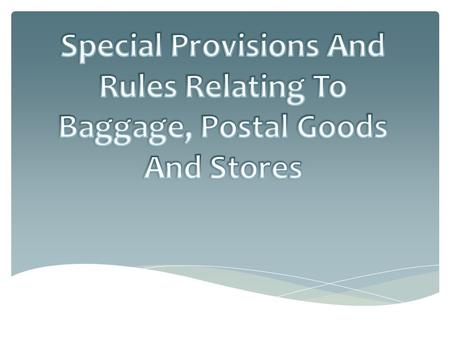 PROVISION RELATED TO BAGGAGE: The term Baggage has been defined under section 2(3) of Custom Act, to include unaccompanied baggage as well. Baggage does.