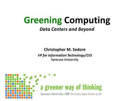 Greening Computing Data Centers and Beyond Christopher M. Sedore VP for Information Technology/CIO Syracuse University.