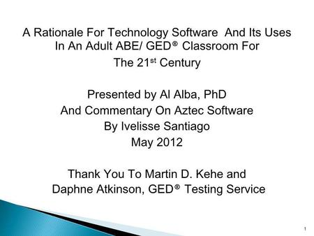 A Rationale For Technology Software And Its Uses In An Adult ABE/ GED ® Classroom For The 21 st Century Presented by Al Alba, PhD And Commentary On Aztec.
