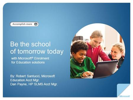With Microsoft ® Enrolment for Education solutions Be the school of tomorrow today By: Robert Santucci, Microsoft Education Acct Mgr. Dan Payne, HP SLMS.