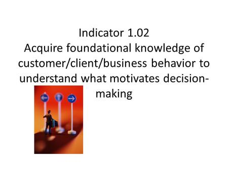 Indicator 1.02 Acquire foundational knowledge of customer/client/business behavior to understand what motivates decision- making.