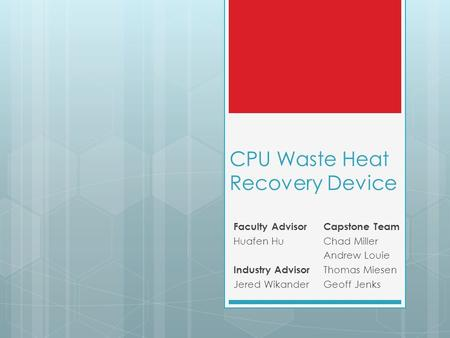 CPU Waste Heat Recovery Device Capstone Team Chad Miller Andrew Louie Thomas Miesen Geoff Jenks Faculty Advisor Huafen Hu Industry Advisor Jered Wikander.