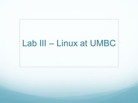 Lab III – Linux at UMBC. Overview Hello, and welcome to CMSC 201. We will be covering the following topics in this week's lab: TA Introduction: My name.