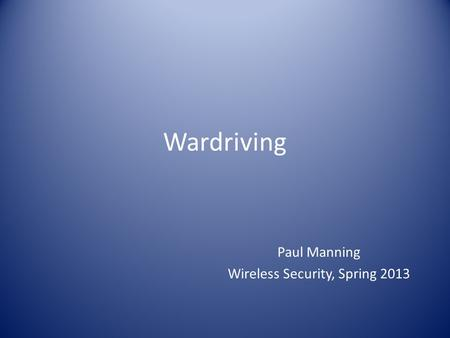Wardriving Paul Manning Wireless Security, Spring 2013.