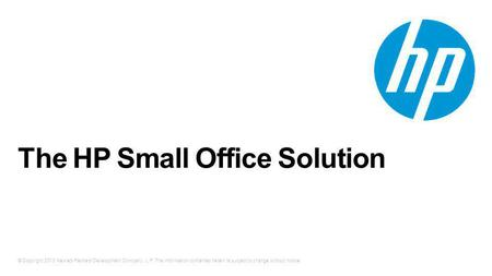 © Copyright 2013 Hewlett-Packard Development Company, L.P. The information contained herein is subject to change without notice. The HP Small Office Solution.