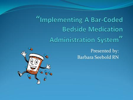 Presented by: Barbara Seebold RN. Objectives Describe the Barcode System Describe the benefits of barcode medication administration system Describe the.