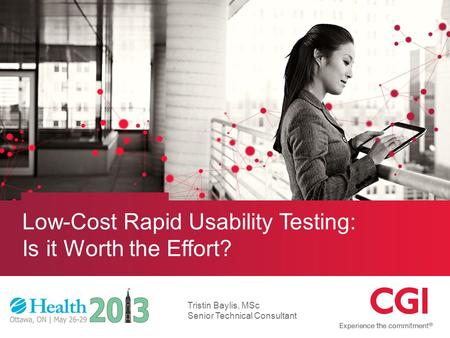 © CGI Group Inc. CONFIDENTIAL Low-Cost Rapid Usability Testing: Is it Worth the Effort? Tristin Baylis, MSc Senior Technical Consultant.