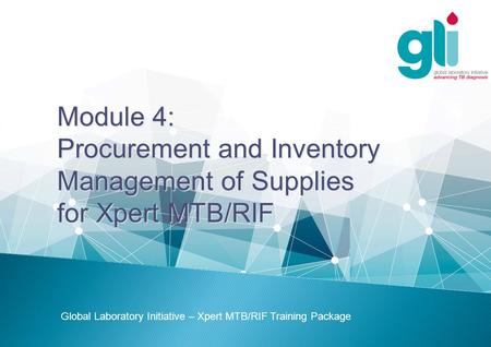 Module 4: Procurement and Inventory Management of Supplies for Xpert MTB/RIF Global Laboratory Initiative – Xpert MTB/RIF Training Package.