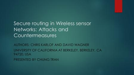 Secure routing in Wireless sensor Networks: Attacks and Countermeasures AUTHORS: CHRIS KARLOF AND DAVID WAGNER UNIVERSITY OF CALIFORNIA AT BERKELEY, BERKELEY,