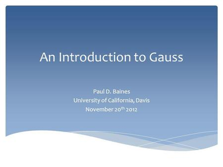 An Introduction to Gauss Paul D. Baines University of California, Davis November 20 th 2012.