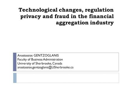 Technological changes, regulation privacy and fraud in the financial aggregation industry Anastassios GENTZOGLANIS Faculty of Business Administration University.