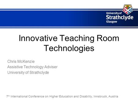 Innovative Teaching Room Technologies Chris McKenzie Assistive Technology Adviser University of Strathclyde 7 th International Conference on Higher Education.