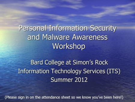 Personal Information Security and Malware Awareness Workshop Bard College at Simons Rock Information Technology Services (ITS) Summer 2012 (Please sign.