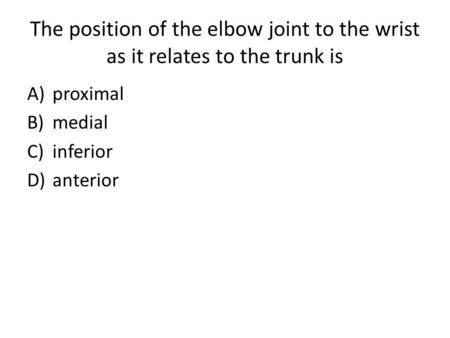 The position of the elbow joint to the wrist as it relates to the trunk is A)proximal B)medial C)inferior D)anterior.