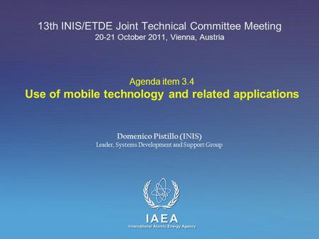 IAEA International Atomic Energy Agency 13th INIS/ETDE Joint Technical Committee Meeting 20-21 October 2011, Vienna, Austria Domenico Pistillo (INIS) Leader,