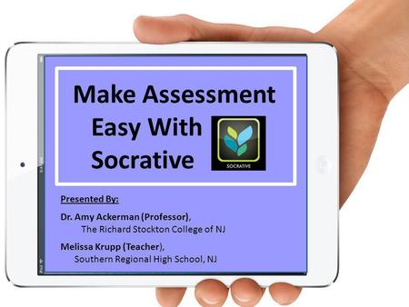 1 Make Assessment Easy With Socrative Presented By: Dr. Amy Ackerman (Professor), The Richard Stockton College of NJ Melissa Krupp (Teacher), Southern.