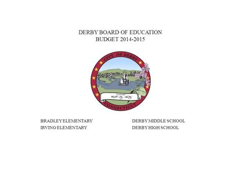 DERBY BOARD OF EDUCATION BUDGET 2014-2015 BRADLEY ELEMENTARYDERBY MIDDLE SCHOOL IRVING ELEMENTARYDERBY HIGH SCHOOL.