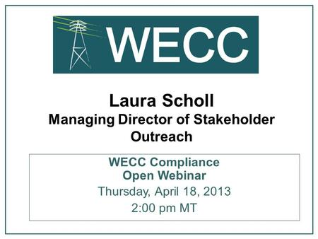 Laura Scholl Managing Director of Stakeholder Outreach WECC Compliance Open Webinar Thursday, April 18, 2013 2:00 pm MT.