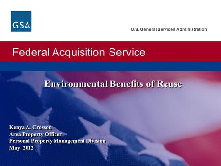 Federal Acquisition Service U.S. General Services Administration Kenya A. Crosson Area Property Officer Personal Property Management Division May 2012.