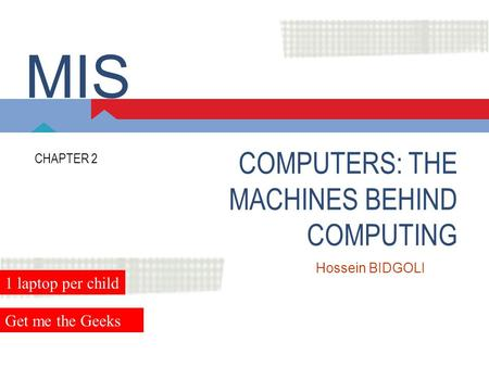 COMPUTERS: THE MACHINES BEHIND COMPUTING CHAPTER 2 Hossein BIDGOLI MIS 1 laptop per child Get me the Geeks.