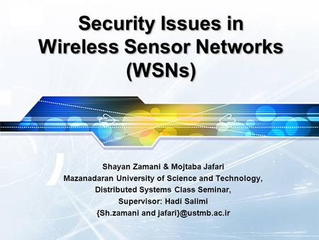 LOGO Security Issues in Wireless Sensor Networks (WSNs) Shayan Zamani & Mojtaba Jafari Mazanadaran University of Science and Technology, Distributed Systems.